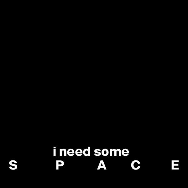 i need some S              P            A         C           E