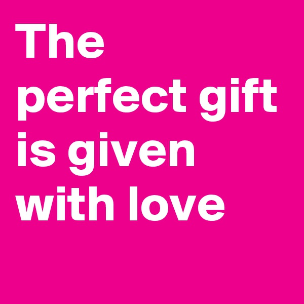 The perfect gift is given with love