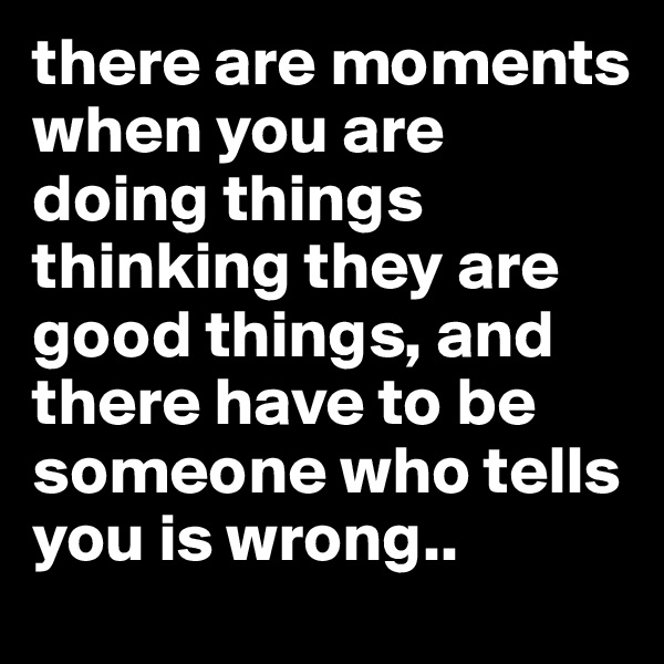 there are moments when you are doing things thinking they are good things, and there have to be someone who tells you is wrong..