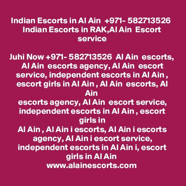 Indian Escorts in Al Ain  +971- 582713526  Indian Escorts in RAK,Al Ain  Escort service  Juhi Now +971- 582713526  Al Ain  escorts, Al Ain  escorts agency, Al Ain  escort service, independent escorts in Al Ain , escort girls in Al Ain , Al Ain  escorts, Al Ain  escorts agency, Al Ain  escort service, independent escorts in Al Ain , escort girls in Al Ain , Al Ain i escorts, Al Ain i escorts agency, Al Ain i escort service, independent escorts in Al Ain i, escort girls in Al Ain  www.alainescorts.com