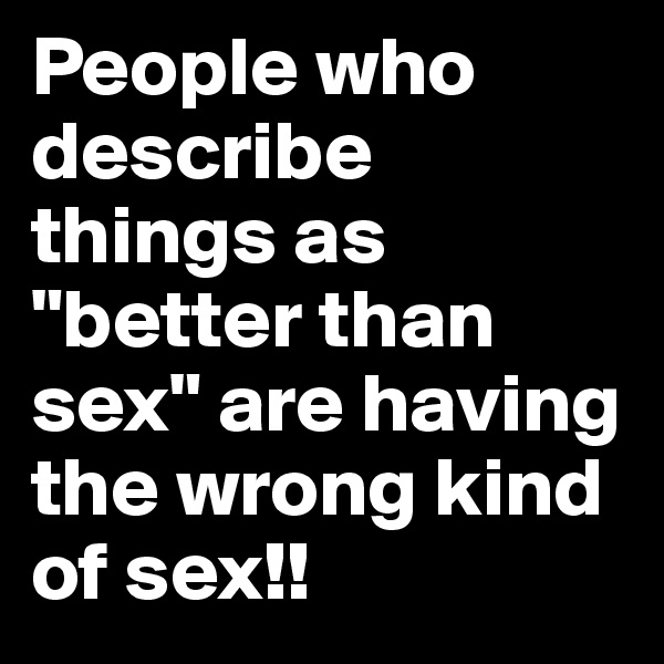 """People who describe things as """"better than sex"""" are having the wrong kind of sex!!"""
