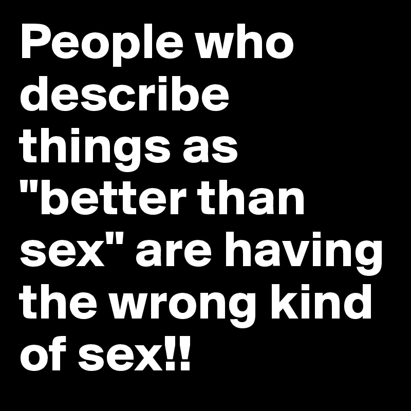 "People who describe things as ""better than sex"" are having the wrong kind of sex!!"