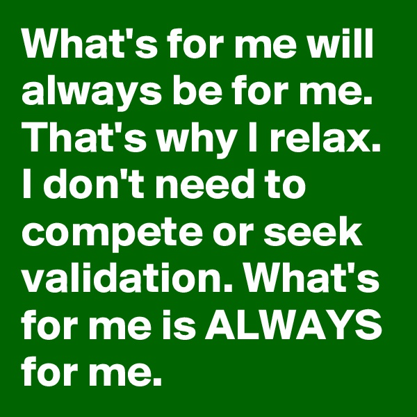 What's for me will always be for me. That's why I relax. I don't need to compete or seek validation. What's for me is ALWAYS for me.