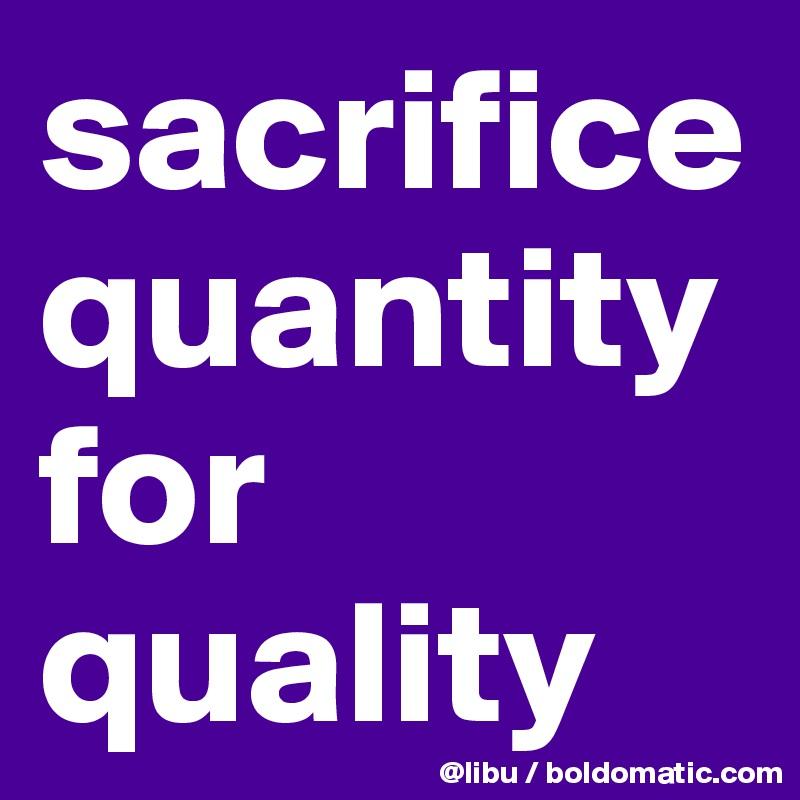 sacrifice quantity for quality