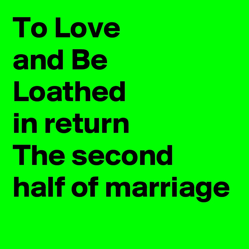 To Love and Be Loathed in return The second half of marriage