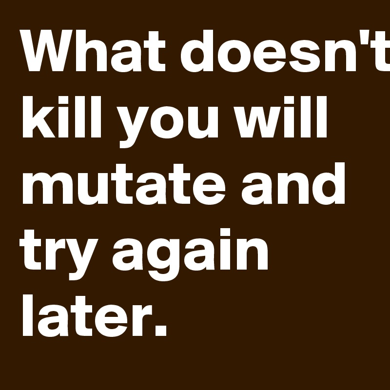 What doesn't kill you will mutate and try again later.