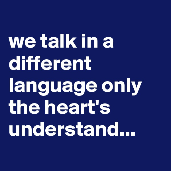 we talk in a different language only the heart's understand...