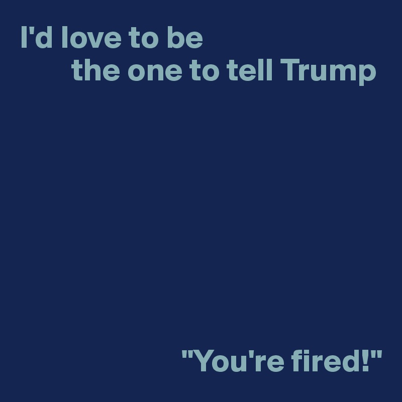 """I'd love to be         the one to tell Trump                                  """"You're fired!"""""""