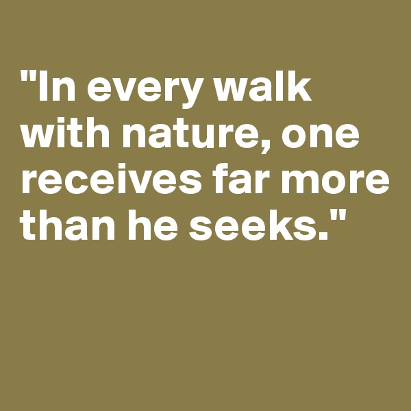 """In every walk with nature, one receives far more than he seeks."""