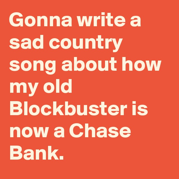 Gonna write a sad country song about how my old Blockbuster is now a Chase Bank.