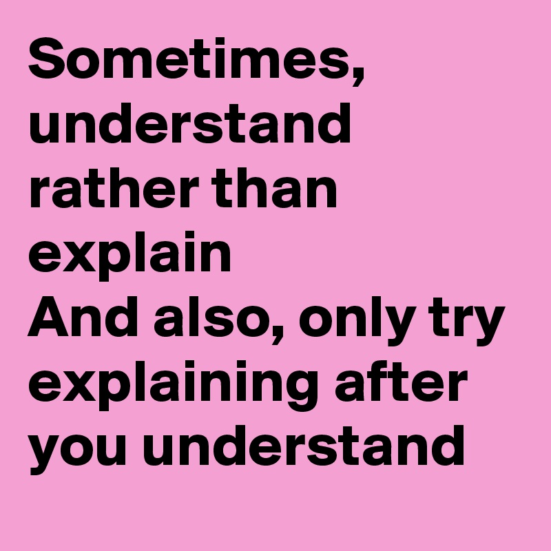 Sometimes, understand rather than explain And also, only try explaining after you understand