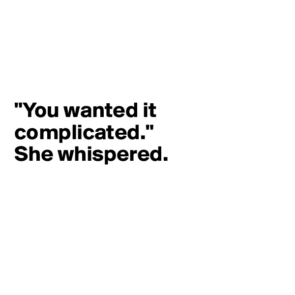 """""""You wanted it complicated.""""  She whispered."""