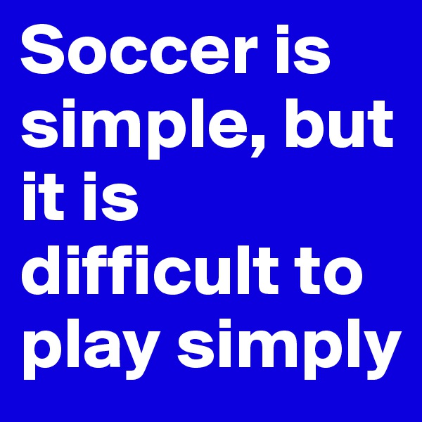 Soccer is simple, but it is difficult to play simply