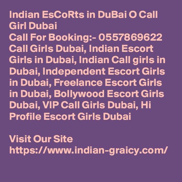 Indian EsCoRts in DuBai O Call Girl Dubai Call For Booking:- 0557869622 Call Girls Dubai, Indian Escort Girls in Dubai, Indian Call girls in Dubai, Independent Escort Girls in Dubai, Freelance Escort Girls in Dubai, Bollywood Escort Girls Dubai, VIP Call Girls Dubai, Hi Profile Escort Girls Dubai  Visit Our Site https://www.indian-graicy.com/