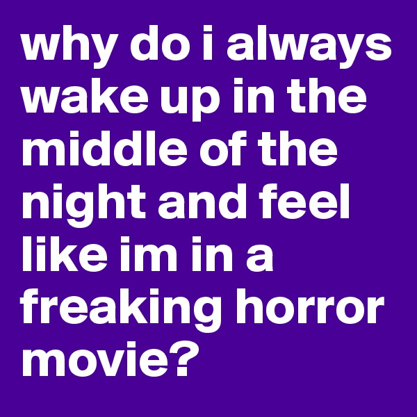 why do i always wake up in the middle of the night and feel like im in a freaking horror movie?