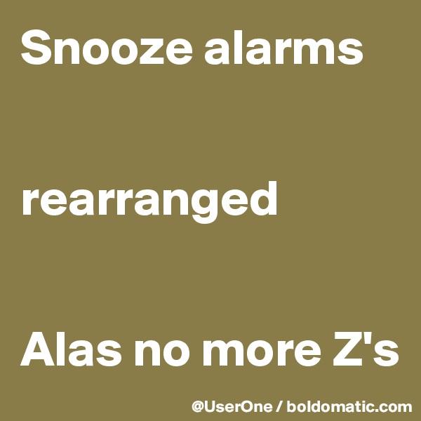 Snooze alarms   rearranged   Alas no more Z's