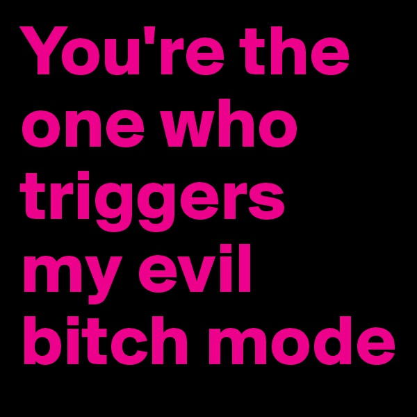 You're the one who triggers my evil bitch mode