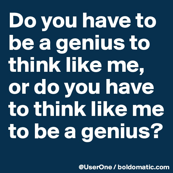 Do you have to be a genius to think like me, or do you have to think like me to be a genius?