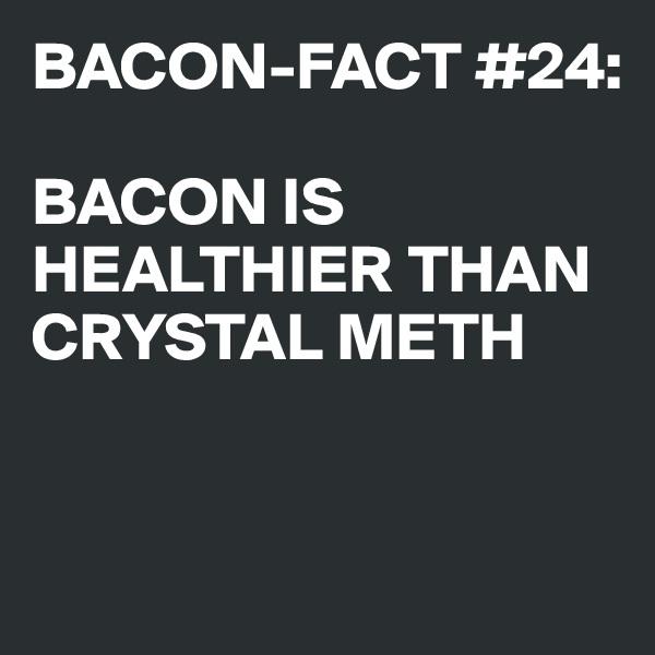 BACON-FACT #24:  BACON IS HEALTHIER THAN CRYSTAL METH