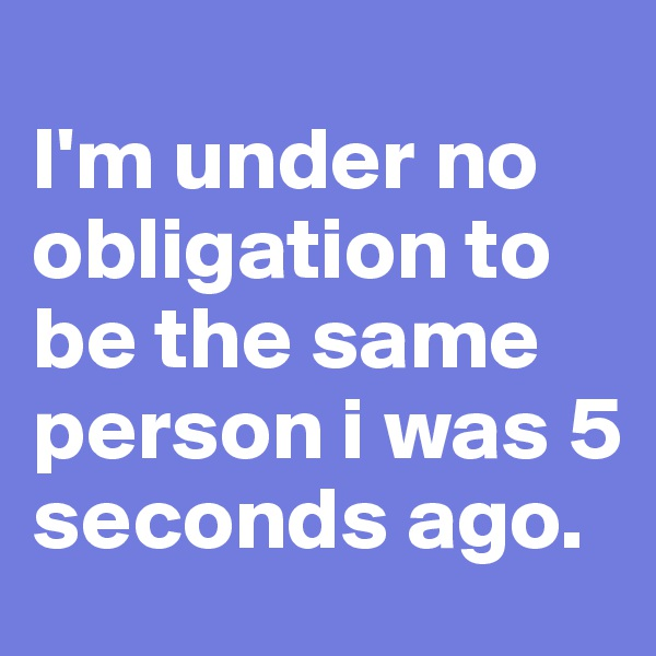 I'm under no obligation to be the same person i was 5 seconds ago.