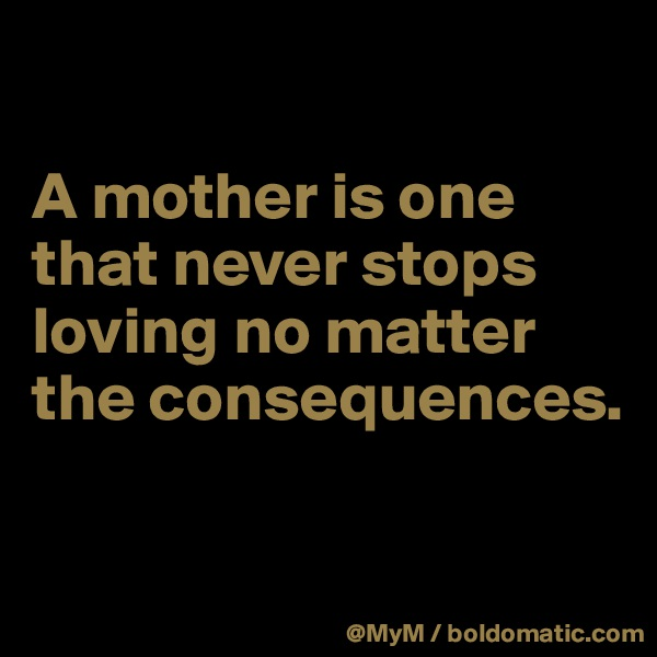 A mother is one that never stops loving no matter the consequences.