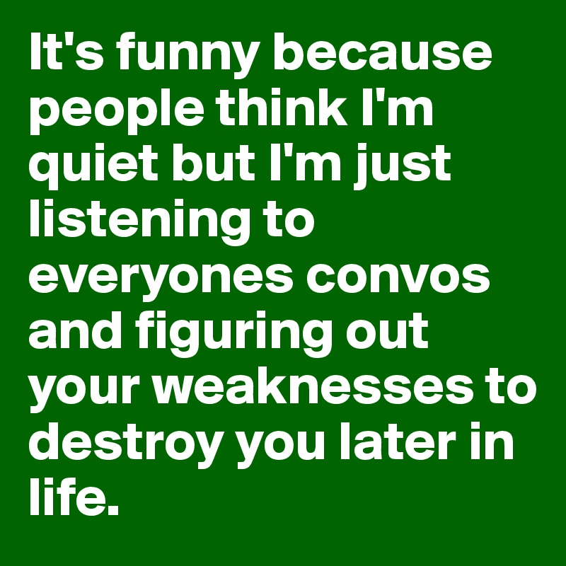It's funny because people think I'm quiet but I'm just listening to everyones convos and figuring out your weaknesses to destroy you later in life.