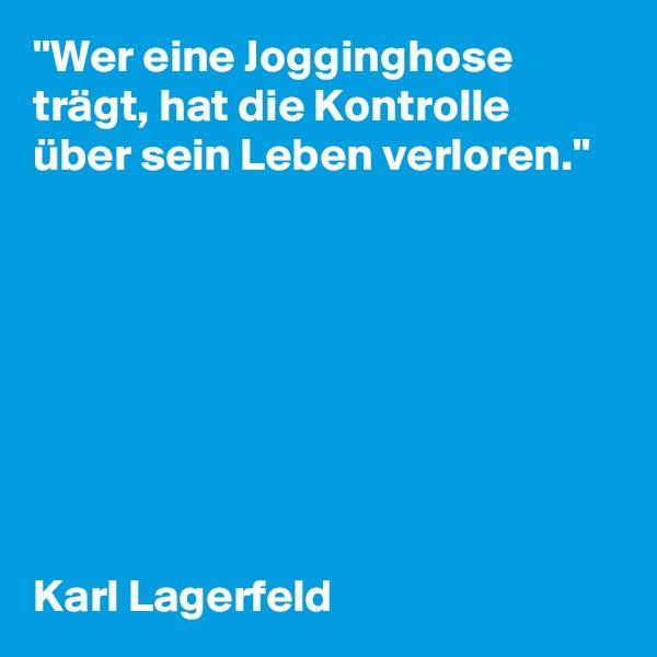 """""""Wer eine Jogginghose trägt, hat die Kontrolle über sein Leben verloren.""""         Karl Lagerfeld"""