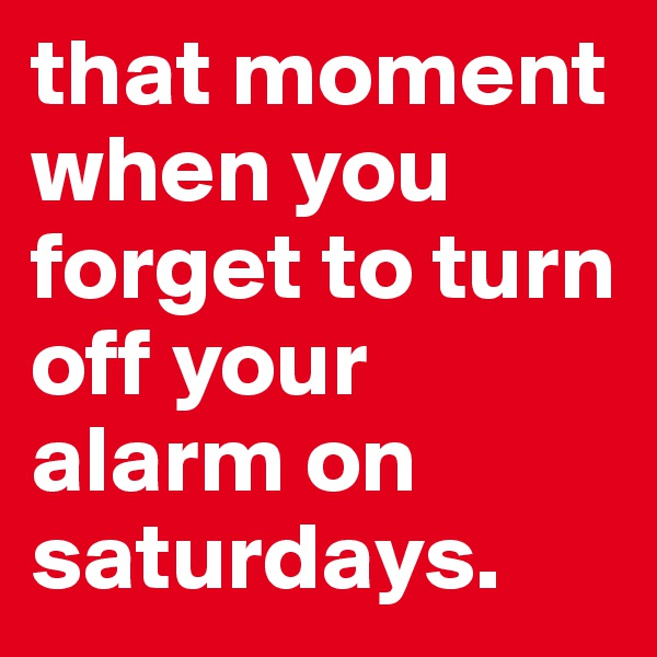 that moment when you forget to turn off your alarm on saturdays.