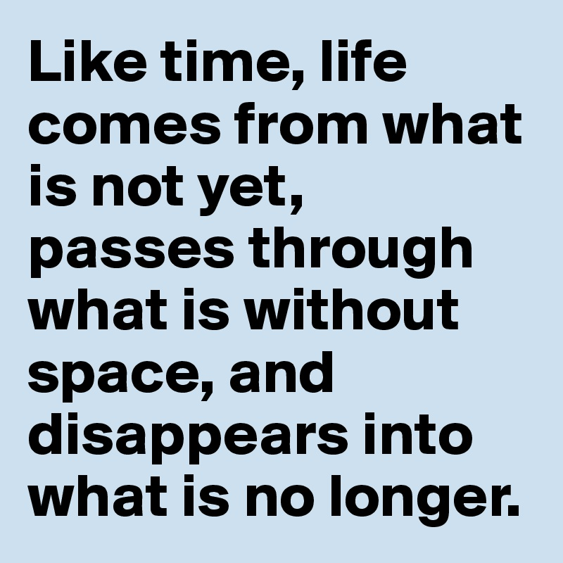 Like time, life comes from what is not yet,  passes through what is without space, and disappears into what is no longer.