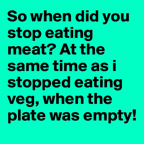 So when did you stop eating meat? At the same time as i stopped eating veg, when the plate was empty!