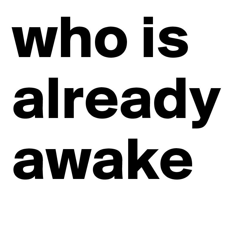 who is already awake