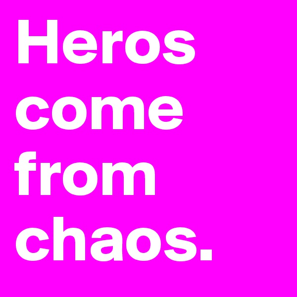 Heros come from chaos.