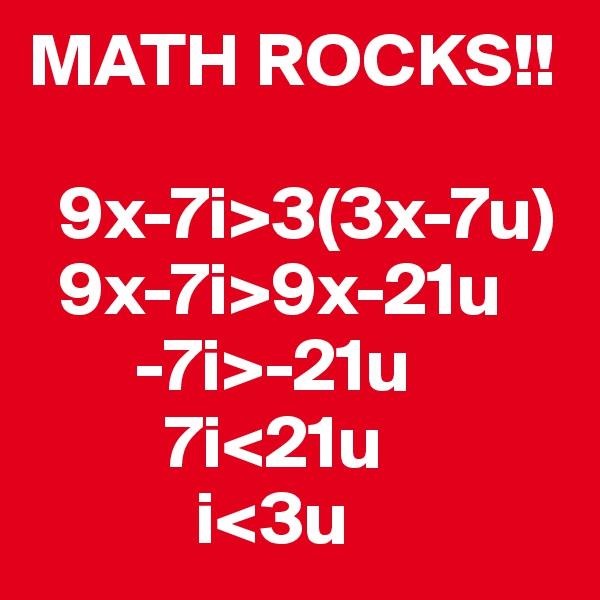 MATH ROCKS!!    9x-7i>3(3x-7u)   9x-7i>9x-21u        -7i>-21u          7i<21u            i<3u