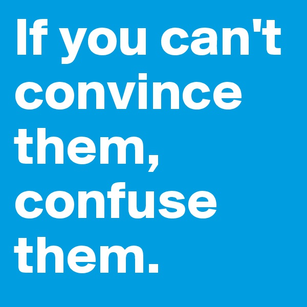 If you can't convince them, confuse them.