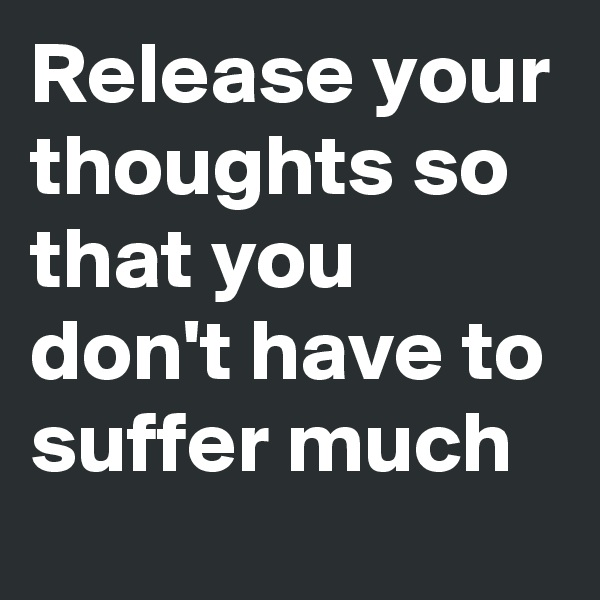 Release your thoughts so that you don't have to suffer much