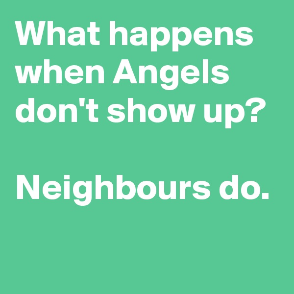 What happens when Angels don't show up?  Neighbours do.