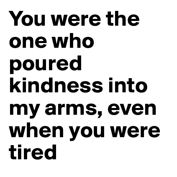 You were the one who poured kindness into my arms, even when you were tired