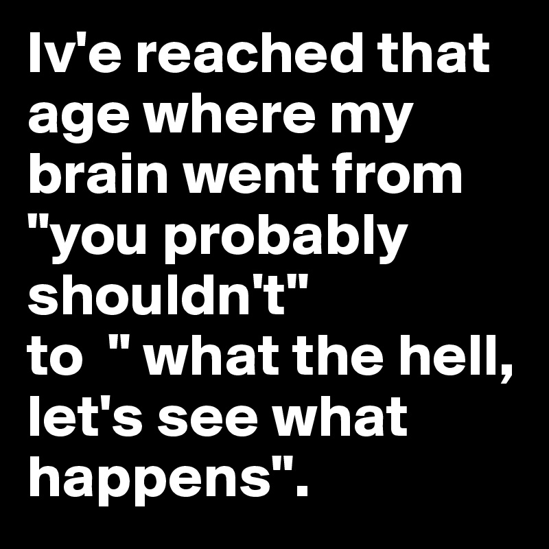 "Iv'e reached that age where my brain went from ""you probably shouldn't""  to  "" what the hell, let's see what happens""."