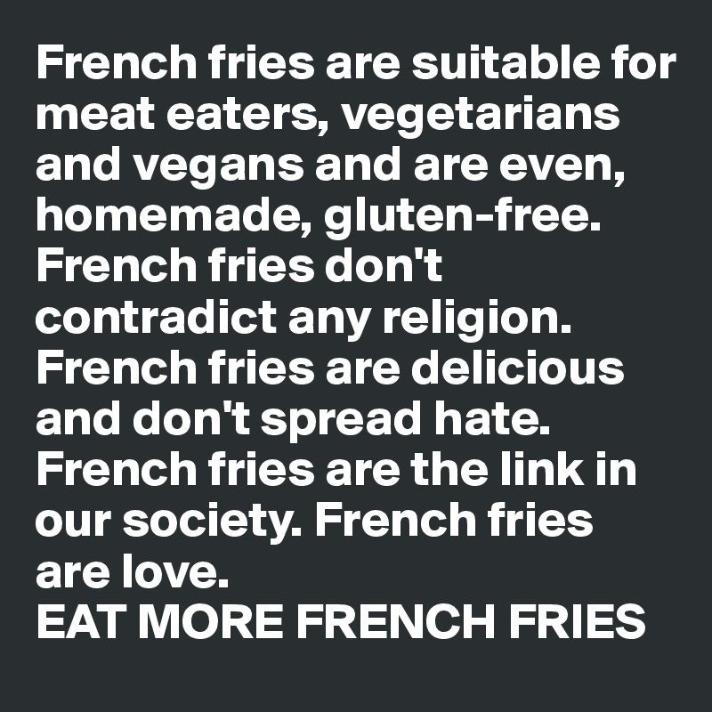 French fries are suitable for meat eaters, vegetarians and vegans and are even, homemade, gluten-free. French fries don't contradict any religion. French fries are delicious and don't spread hate. French fries are the link in our society. French fries are love. EAT MORE FRENCH FRIES
