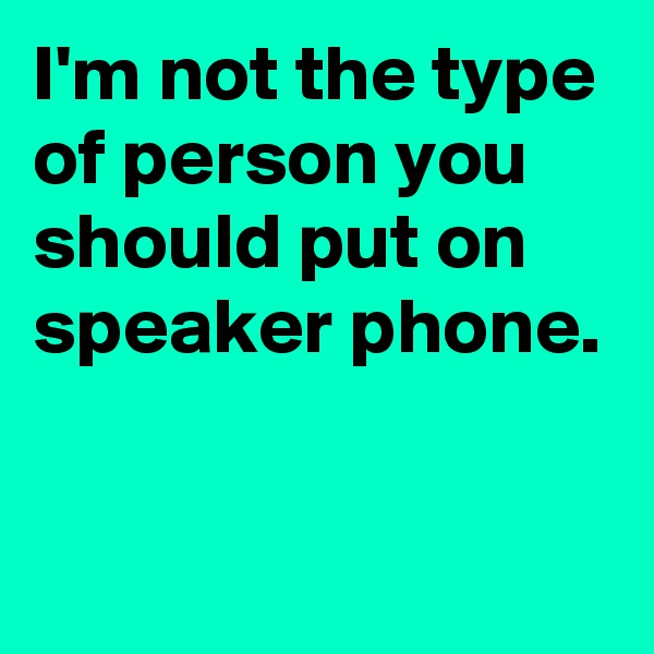 I'm not the type of person you should put on speaker phone.