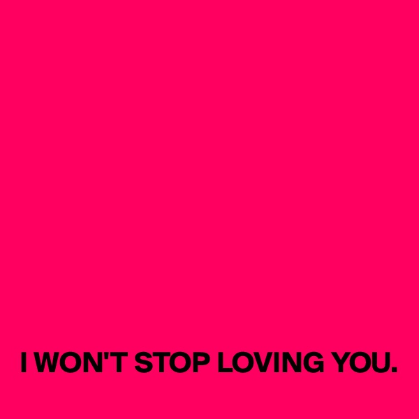 I WON'T STOP LOVING YOU.