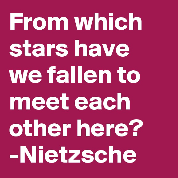 From which stars have we fallen to meet each other here? -Nietzsche