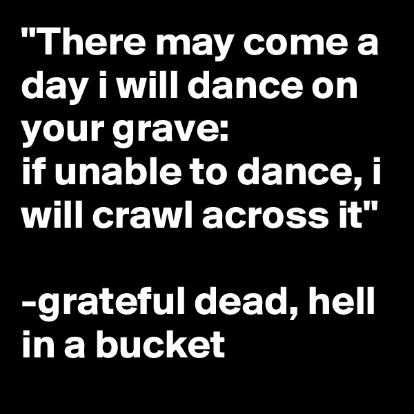 """There may come a day i will dance on your grave: if unable to dance, i will crawl across it""  -grateful dead, hell in a bucket"