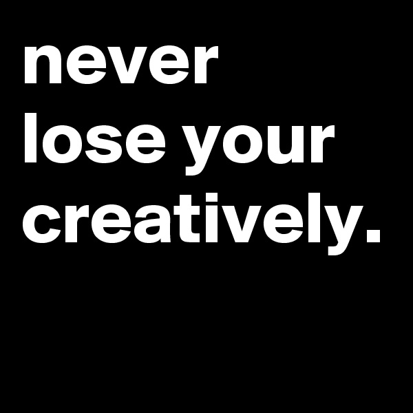 never lose your creatively.