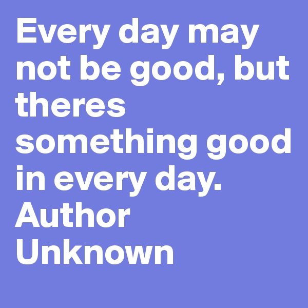 Every day may not be good, but theres something good in every day.   Author Unknown