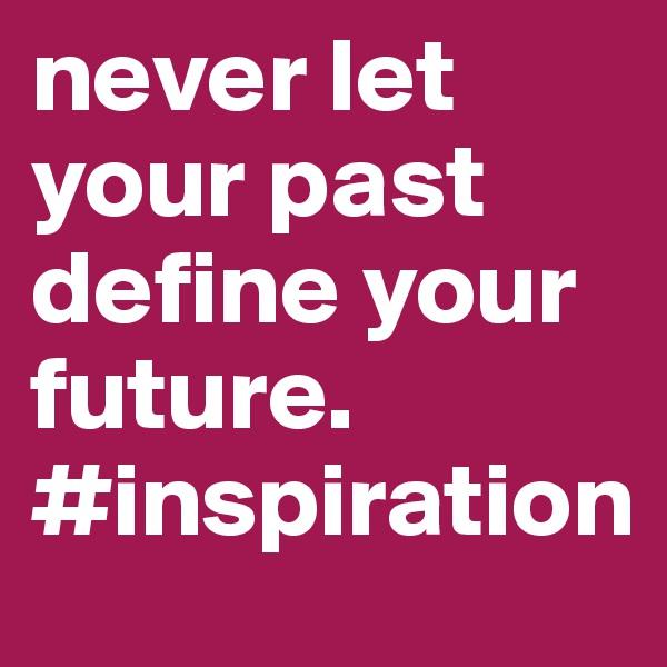never let your past define your future. #inspiration