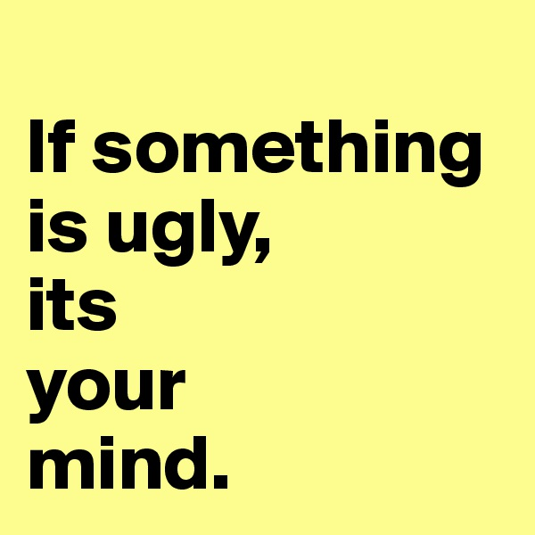 If something is ugly,  its  your  mind.