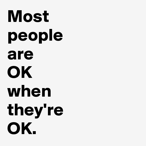 Most people  are  OK  when  they're  OK.