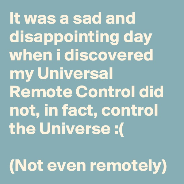 It was a sad and disappointing day when i discovered my Universal Remote Control did not, in fact, control the Universe :(  (Not even remotely)