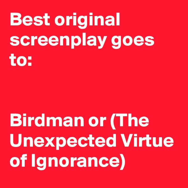 Best original screenplay goes to:    Birdman or (The Unexpected Virtue of Ignorance)